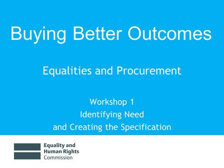 Equalities and Procurement Workshop 1 Identifying Need and Creating the Specification Buying Better Outcomes.