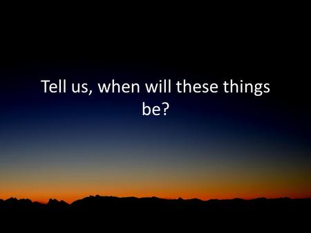 Tell us, when will these things be?. Matthew 24 – watch this… Watch this timing: – The disciples ask when the end times will occur – Jesus explains in.