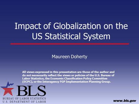Impact of Globalization on the US Statistical System Maureen Doherty All views expressed in this presentation are those of the author and do not necessarily.