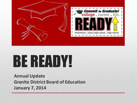 BE READY! Annual Update Granite District Board of Education January 7, 2014.