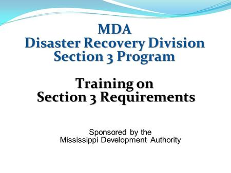 MDA Disaster Recovery Division Section 3 Program Training on Section 3 Requirements Section 3 Requirements Sponsored by the Mississippi Development Authority.