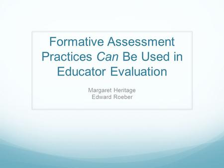 Formative Assessment Practices Can Be Used in Educator Evaluation Margaret Heritage Edward Roeber.
