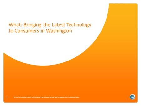 What: Bringing the Latest Technology to Consumers in Washington 1 © 2014 AT&T Intellectual Property. All rights reserved. AT&T, Globe logo and other marks.
