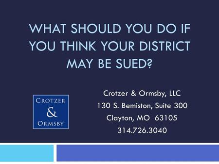 WHAT SHOULD YOU DO IF YOU THINK YOUR DISTRICT MAY BE SUED? Crotzer & Ormsby, LLC 130 S. Bemiston, Suite 300 Clayton, MO 63105 314.726.3040.