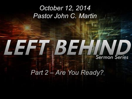 October 12, 2014 Pastor John C. Martin Part 2 – Are You Ready?