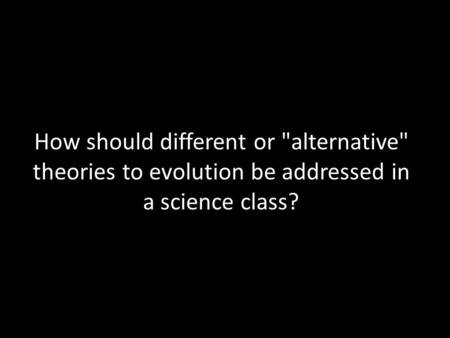 How should different or alternative theories to evolution be addressed in a science class?
