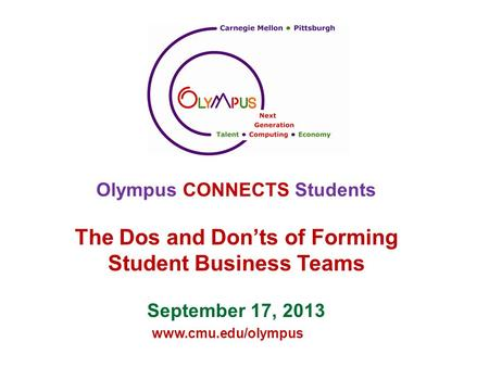 Www.cmu.edu/olympus Olympus CONNECTS Students The Dos and Don'ts of Forming Student Business Teams September 17, 2013.