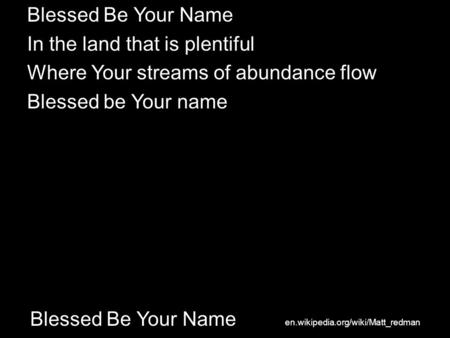 Blessed Be Your Name In the land that is plentiful Where Your streams of abundance flow Blessed be Your name en.wikipedia.org/wiki/Matt_redman.