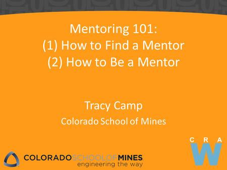 Mentoring 101: (1) How to Find a Mentor (2) How to Be a Mentor Tracy Camp Colorado School of Mines.