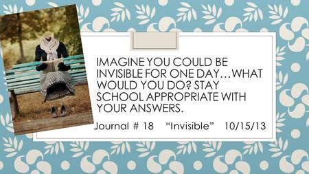 "IMAGINE YOU COULD BE INVISIBLE FOR ONE DAY…WHAT WOULD YOU DO? STAY SCHOOL APPROPRIATE WITH YOUR ANSWERS. Journal # 18 ""Invisible"" 10/15/13."