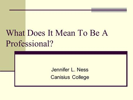What Does It Mean To Be A Professional? Jennifer L. Ness Canisius College.