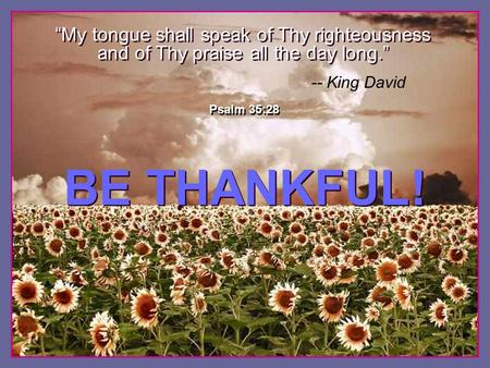 "♫ Turn on your speakers! ♫ Turn on your speakers! CLICK TO ADVANCE SLIDES BE THANKFUL! BE THANKFUL! Psalm 35:28 ""My tongue shall speak of Thy righteousness."