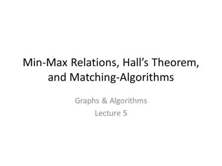 Min-Max Relations, Hall's Theorem, and Matching-Algorithms Graphs & Algorithms Lecture 5 TexPoint fonts used in EMF. Read the TexPoint manual before you.