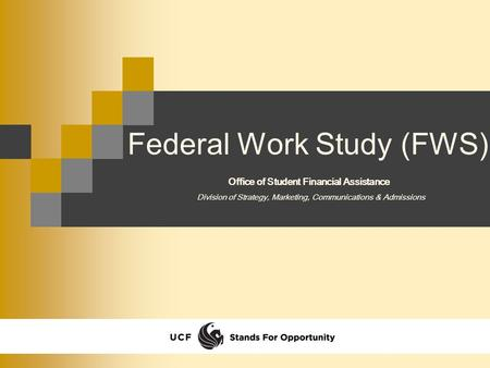Federal Work Study (FWS) Division of Strategy, Marketing, Communications & Admissions Office of Student Financial Assistance.