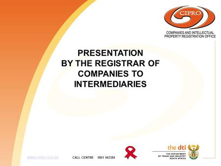PRESENTATION BY THE REGISTRAR OF COMPANIES TO INTERMEDIARIES WWW.CIPRO.GOV.ZA CALL CENTRE 0861 843384WWW.CIPRO.GOV.ZA.
