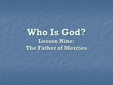 Who Is God? Lesson Nine: The Father of Mercies. What is mercy? The feeling of sympathy for the misery, misfortune, or affliction of others. The feeling.