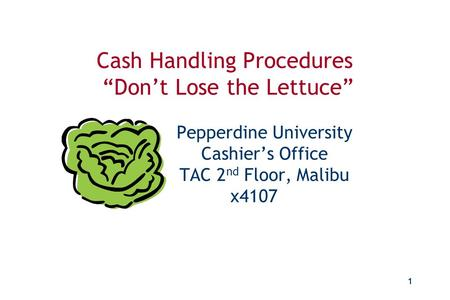 "Don't Lose the Lettuce Cash Handling Procedures Cash Handling Procedures ""Don't Lose the Lettuce"" 				 		Pepperdine University 		Cashier's."
