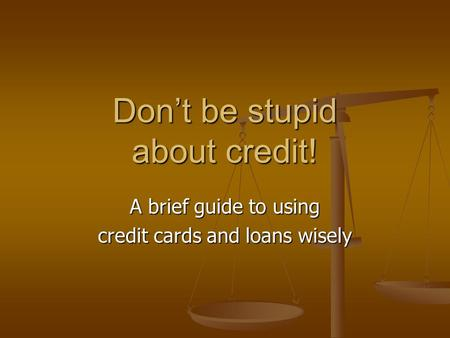 Don't be stupid about credit! A brief guide to using credit cards and loans wisely.