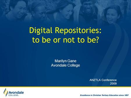 Digital Repositories: to be or not to be? Marilyn Gane Avondale College ANZTLA Conference 2009.