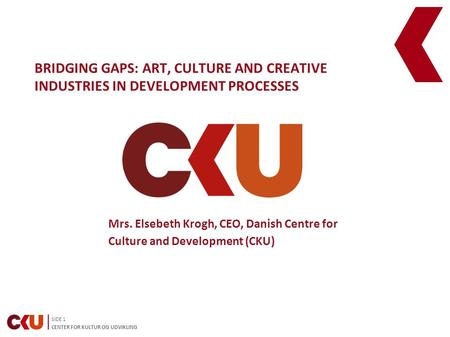 SIDE 1 CENTER FOR KULTUR OG UDVIKLING BRIDGING GAPS: ART, CULTURE AND CREATIVE INDUSTRIES IN DEVELOPMENT PROCESSES Mrs. Elsebeth Krogh, CEO, Danish Centre.