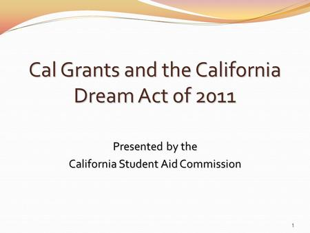 Cal Grants and the California Dream Act of 2011 Presented by the California Student Aid Commission 1.
