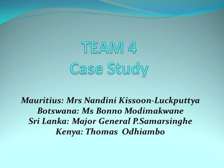 TEAM 4 Case Study Mauritius: Mrs Nandini Kissoon-Luckputtya