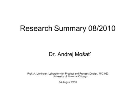 Research Summary 08/2010 Dr. Andrej Mošat` Prof. A. Linninger, Laboratory for Product and Process Design, M/C 063 University of Illinois at Chicago 04.