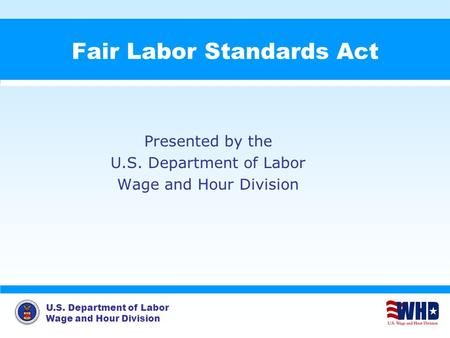 U.S. Department of Labor Wage and Hour <strong>Division</strong> Fair Labor Standards Act Presented by the U.S. Department of Labor Wage and Hour <strong>Division</strong>.