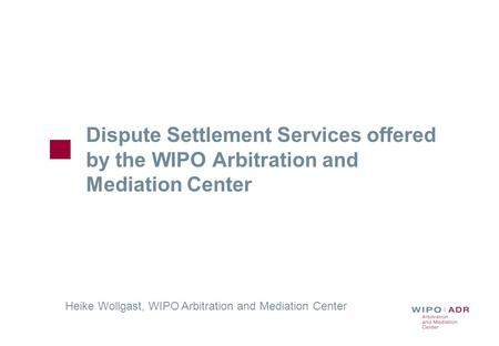 Dispute Settlement Services offered by the WIPO Arbitration and Mediation Center Heike Wollgast, WIPO Arbitration and Mediation Center.