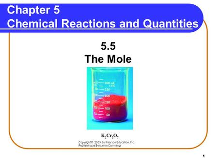 1 Chapter 5 Chemical Reactions and Quantities 5.5 The Mole Copyright © 2005 by Pearson Education, Inc. Publishing as Benjamin Cummings.