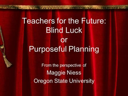 Teachers for the Future: Blind Luck or Purposeful Planning From the perspective of Maggie Niess Oregon State University.