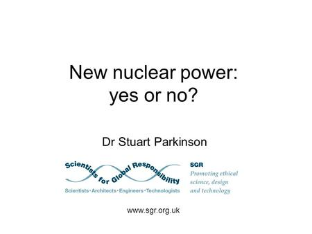 New nuclear power: yes or no? Dr Stuart Parkinson www.sgr.org.uk.