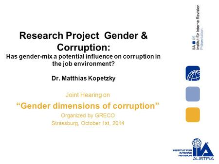 Research Project Gender & Corruption: Has gender-mix a potential influence on corruption in the job environment? Dr. Matthias Kopetzky Joint Hearing on.