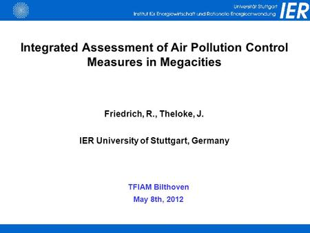 Integrated Assessment of Air Pollution Control Measures in Megacities Friedrich, R., Theloke, J. IER University of Stuttgart, Germany TFIAM Bilthoven May.
