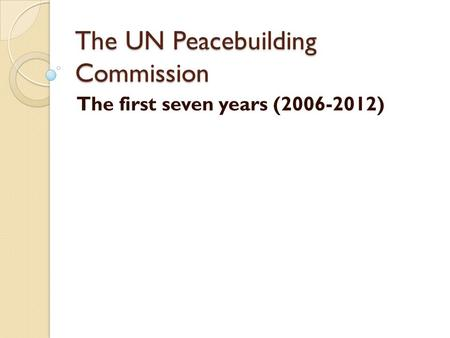 The UN Peacebuilding Commission The first seven years (2006-2012)