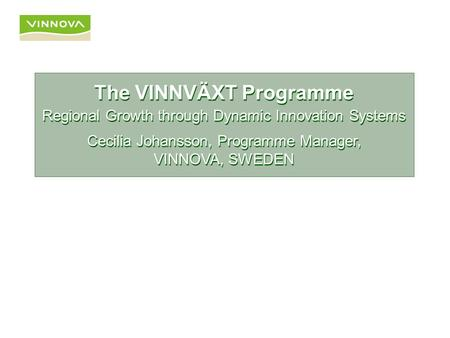 The VINNVÄXT Programme Regional Growth through Dynamic Innovation Systems The VINNVÄXT Programme Regional Growth through Dynamic Innovation Systems Cecilia.