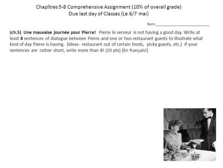 Chapîtres 5-8 Comprehensive Assignment (10% of overall grade) Due last day of Classes (Le 6/7 mai) ( ch.5) Une mauvaise journée pour Pierre! Pierre le.