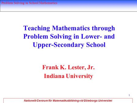 Nationellt Centrum för Matematikutbildning vid Göteborgs Universitet Problem Solving in School Mathematics 1 Teaching Mathematics through Problem Solving.