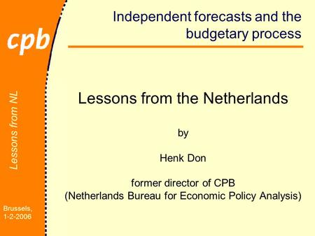Brussels, 1-2-2006 Lessons from NL Independent forecasts and the budgetary process Lessons from the Netherlands by Henk Don former director of CPB (Netherlands.