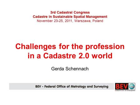 3rd Cadastral Congress Cadastre in Sustainable Spatial Management November 23-25, 2011, Warszawa, Poland Challenges for the profession in a Cadastre 2.0.