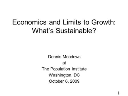1 Economics and Limits to Growth: What's Sustainable? Dennis Meadows at The Population Institute Washington, DC October 6, 2009.