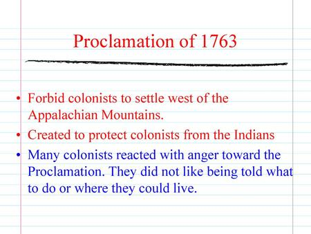 Proclamation of 1763 Forbid colonists to settle west of the Appalachian Mountains. Created to protect colonists from the Indians Many colonists reacted.