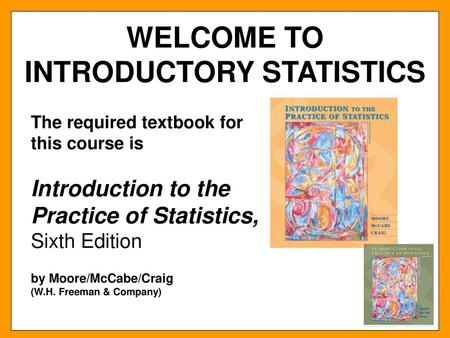 WELCOME TO INTRODUCTORY STATISTICS The required textbook for this
