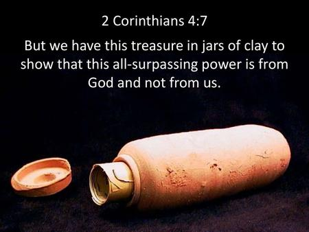 7 But we have this treasure in jars of clay, to show that the surpassing power belongs to God and not to us. 8 We are afflicted in every way, but not