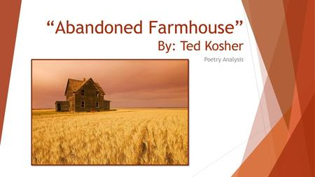 Abandoned farmhouse Ashlyn White By: Ted Kooser  - ppt video