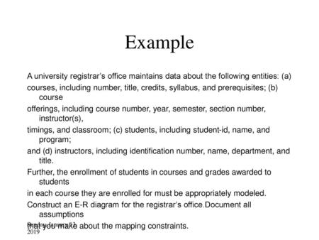 Example A university registrar's office maintains data about the following entities: (a) courses, including number, title, credits, syllabus, and prerequisites;