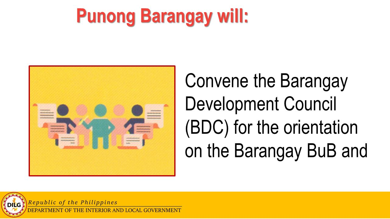 Punong Barangay will: Convene the Barangay Development Council (BDC) for the orientation on the Barangay BuB and.