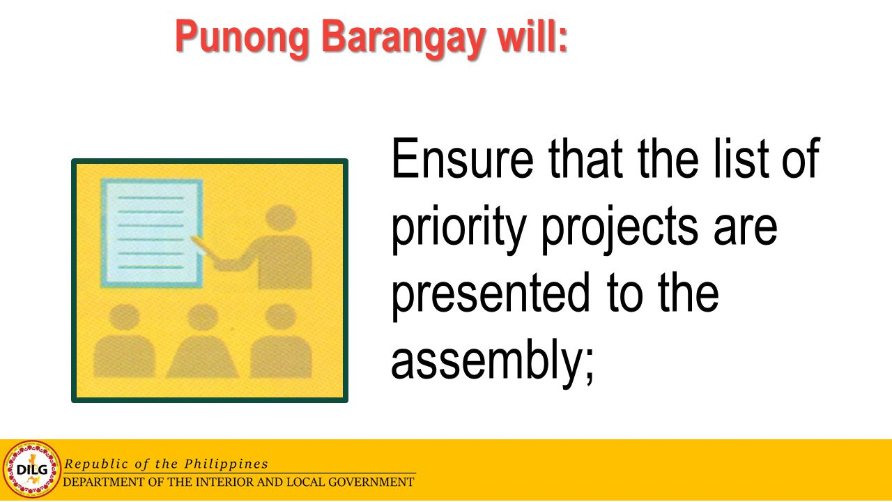 Punong Barangay will: Ensure that the list of priority projects are presented to the assembly;