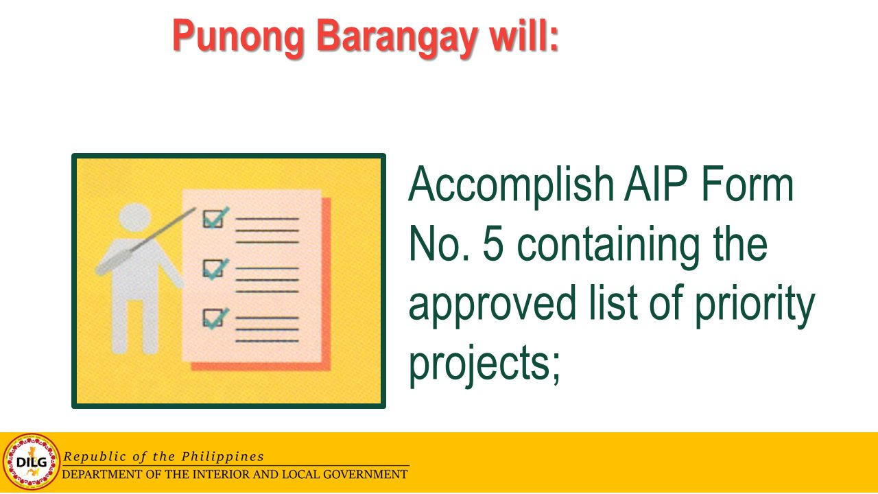 Punong Barangay will: Accomplish AIP Form No. 5 containing the approved list of priority projects;