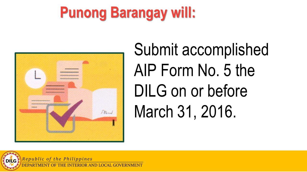 Punong Barangay will: Submit accomplished AIP Form No. 5 the DILG on or before March 31, 2016.